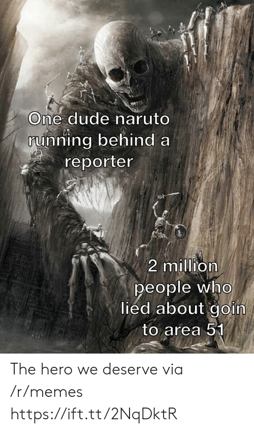 Goin: One dude naruto  running behind a  reporter  2 million  people who  lied about goin  to area 51 The hero we deserve via /r/memes https://ift.tt/2NqDktR