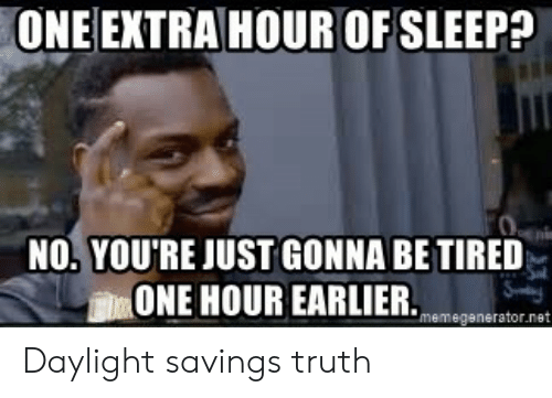 memegenerator.net: ONE EXTRA HOUR OF SLEEP?  NO.YOU'RE JUST GONNA BE TIRED  血ONE HOUR EARLIER.memegenerator.net Daylight savings truth