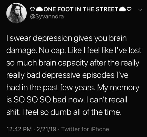 In The Past: ONE FOOT IN THE STREET  @Syvanndra  Iswear depression gives you brain  damage. No cap. Like I feel like l've lost  so much brain capacity after the really  really bad depressive episodes I've  had in the past few years. My memory  is SO SO SO bad now. I can't recall  shit. I feel so dumb all of the time.  12:42 PM 2/21/19 Twitter for iPhone