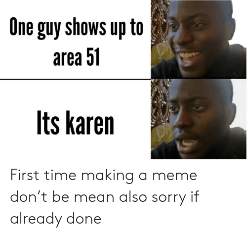 Funny, Meme, and Sorry: One guy shows up to  area 51  Its karen First time making a meme don't be mean also sorry if already done