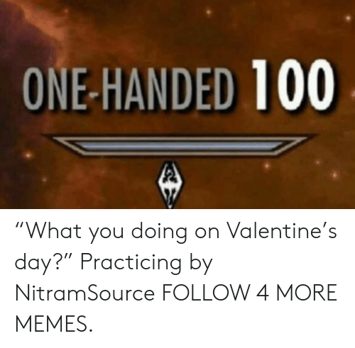 """one-handed: ONE-HANDED 100 """"What you doing on Valentine's day?"""" Practicing by NitramSource FOLLOW 4 MORE MEMES."""