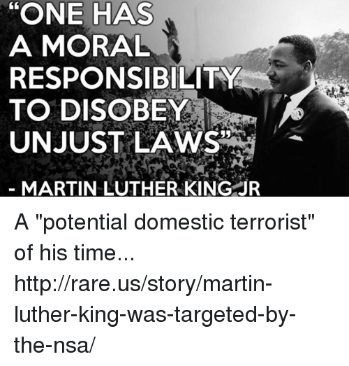 """one has a moral responsibility to disobey unjust laws: """"ONE HAS  A MORAL  RESPONSIBILITY  TO DISOBEY  UNJUST LAWS  MARTIN LUTHER KING JR A """"potential domestic terrorist"""" of his time...  http://rare.us/story/martin-luther-king-was-targeted-by-the-nsa/"""