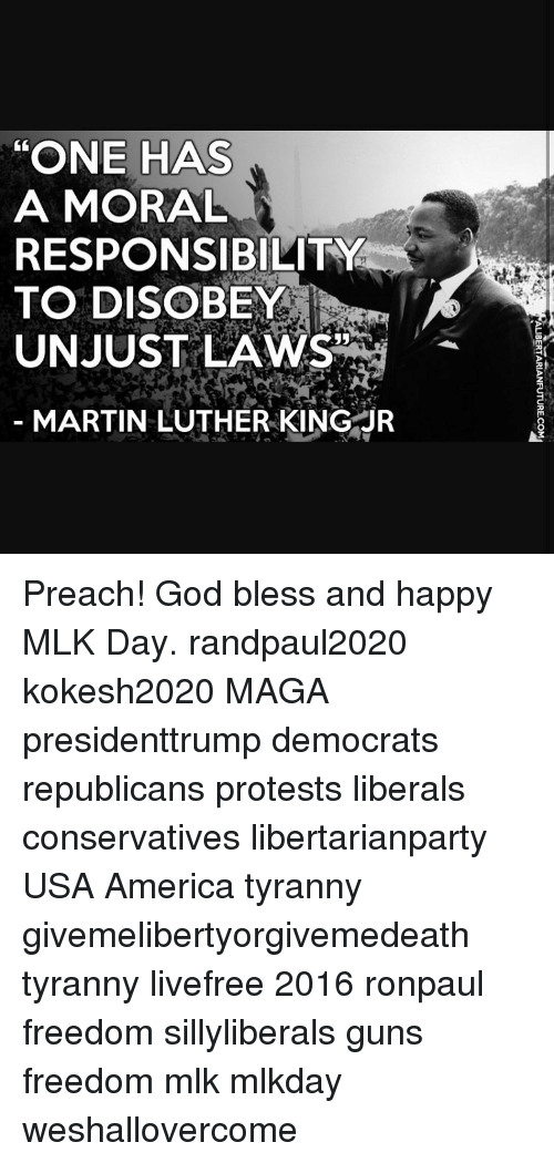 """one has a moral responsibility to disobey unjust laws: """"ONE HAS  A MORAL  RESPONSIBILITY  TO DISOBEY  UNJUST LAWS  MARTIN LUTHER KING JR  13 Preach! God bless and happy MLK Day. randpaul2020 kokesh2020 MAGA presidenttrump democrats republicans protests liberals conservatives libertarianparty USA America tyranny givemelibertyorgivemedeath tyranny livefree 2016 ronpaul freedom sillyliberals guns freedom mlk mlkday weshallovercome"""