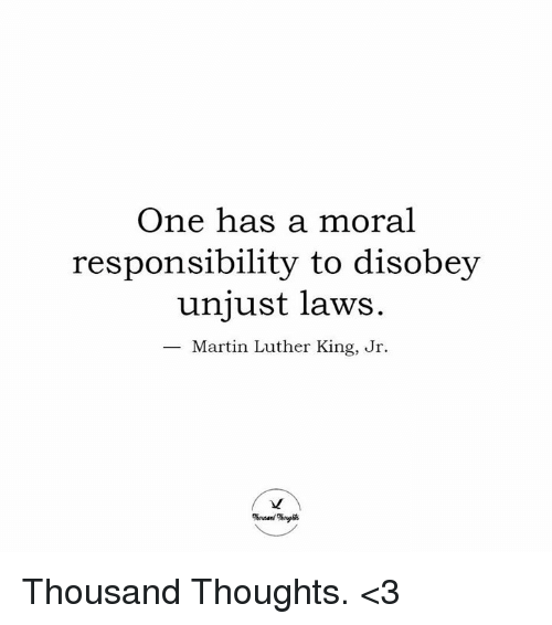 one has a moral responsibility to disobey unjust laws: One has a moral  responsibility to disobey  unjust laws.  Martin Luther King, Jr. Thousand Thoughts. <3