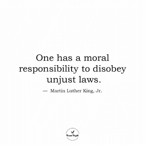 one has a moral responsibility to disobey unjust laws: One has a moral  responsibility to disobey  unjust laws.  Martin Luther King, Jr.