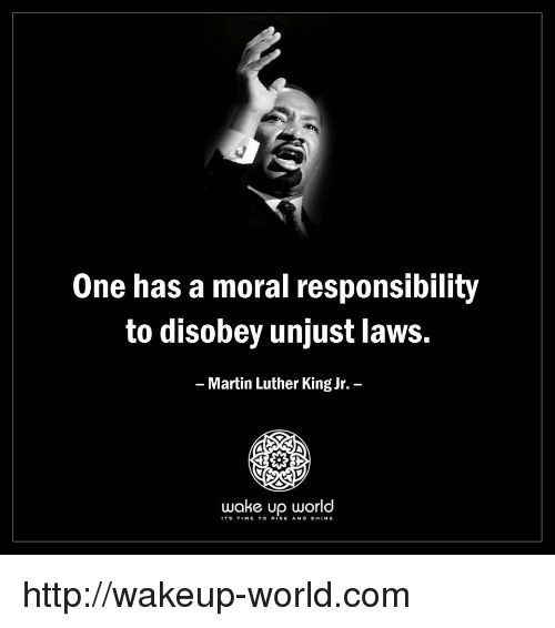 one has a moral responsibility to disobey unjust laws: One has a moral responsibility  to disobey unjust laws.  Martin Luther King Jr.  wake up world  ITS TIME TO RISE AND SHINE http://wakeup-world.com