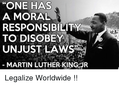 """one has a moral responsibility to disobey unjust laws: """"ONE HAS  A MORAL  RESPONSIBILITY  TO DISOBEY  UNJUST LAWS  MARTIN LUTHER KINGR Legalize Worldwide !!"""