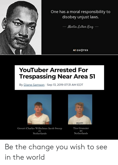 one has a moral responsibility to disobey unjust laws: One has a moral responsibility to  disobey unjust laws.  Martin Luther King  AZ QUOTES  YouTuber Arrested For  Trespassing Near Area 51  By Diane Samson Sep 13, 2019 07:31 AM EDT  Bianchi  Ties Granzier  Govert Charles Wilhelmus Jacob Sweep  21  20  Netherlands  Netherlands Be the change you wish to see in the world