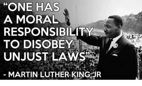 """one has a moral responsibility to disobey unjust laws: """"ONE HAS  A MORAL  RESPONSIBILITY  TO DISOBEY  UNJUST LAWS  MARTIN LUTHER KING JR"""