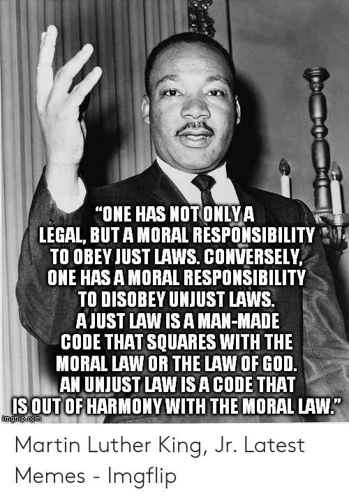 """one has a moral responsibility to disobey unjust laws: """"ONE HAS NOTONLYA  LEGAL, BUT A MORAL RESPONSIBILITY  TO OBEY JUST LAWS. CONVERSELY  ONE HAS A MORAL RESPONSIBILITY  TO DISOBEY UNJUST LAWS.  AUST LAW IS A MAN-MADE  CODE THAT SQUARES WITH THE  MORAL LAW OR THE LAW OF GOD  AN UNJUST LAW ISA CODE THAT  SOUT OF HARMONY WITH THE MORAL LAW Martin Luther King, Jr. Latest Memes - Imgflip"""