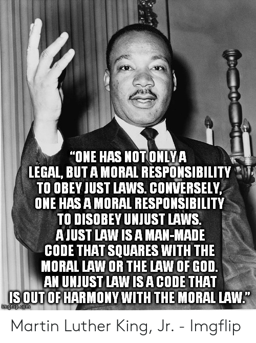 """one has a moral responsibility to disobey unjust laws: """"ONE HAS NOTONLYA  LEGAL, BUT A MORAL RESPONSIBILITY  TO OBEY JUST LAWS. CONVERSELY  ONE HAS A MORAL RESPONSIBILITY  TO DISOBEY UNJUST LAWS.  AUST LAW IS A MAN-MADE  CODE THAT SQUARES WITH THE  MORAL LAW OR THE LAW OF GOD  AN UNJUST LAW ISA CODE THAT  SOUT OF HARMONY WITH THE MORAL LAW Martin Luther King, Jr. - Imgflip"""