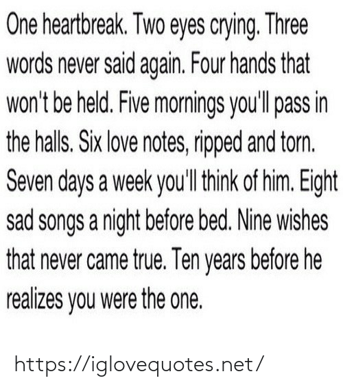 Sad: One heartbreak. Two eyes crying. Three  words never said again. Four hands that  won't be held. Five mornings you'll pass in  the halls. Six love notes, ripped and torn.  Seven days a week you'll think of him. Eight  sad songs a night before bed. Nine wishes  that never came true. Ten years before he  realizes you were the one. https://iglovequotes.net/