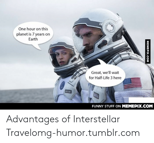 Interstellar Travel: One hour on this  planet is 7 years on  Earth  Great, we'll wait  for Half-Life 3 here  BRAND  OYLE  FUNNY STUFF ON MEMEPIX.COM  MEMEPIX.COM Advantages of Interstellar Travelomg-humor.tumblr.com