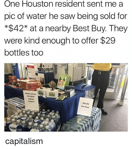 Best Buy, Memes, and Saw: One Houston resident sent mea  pic of water he saw being sold for  *$42* at a nearby Best Buy. They  were kind enough to offer $29  bottles too  APP  SMART WATER  $2SaP  LIMITED  SUPPLY!  $42.96  Per Pack  vate capitalism