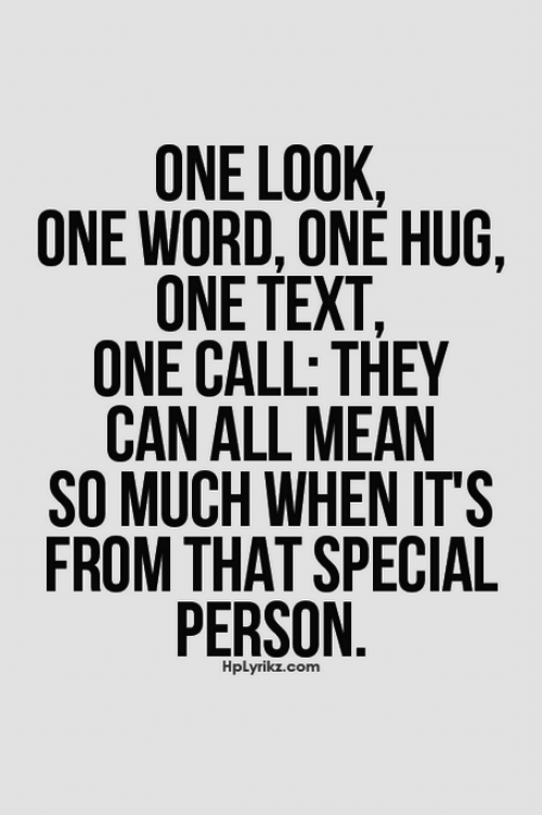 Special Person: ONE LOOK,  ONE WORD, ONE HUG,  ONE TEXT,  ONE CALL: THEY  CAN ALL MEAN  SO MUCH WHEN ITS  FROM THAT SPECIAL  PERSON  HpLyrikz.com