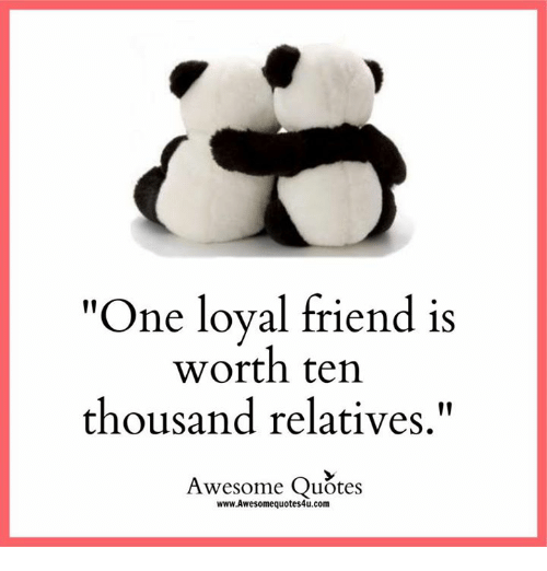 """Memes, 🤖, and Loyal: """"One loyal friend is  worth ten  thousand relatives  Awesome Quotes  www.Awesomequotes4u.com"""