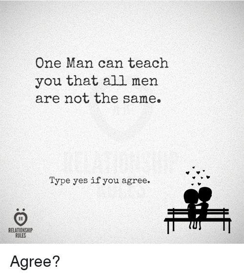 Yes, Can, and One: One Man can teach  you that all mern  are not the same.  Type yes if you agree.  RELATIONSHIP  RULES Agree?