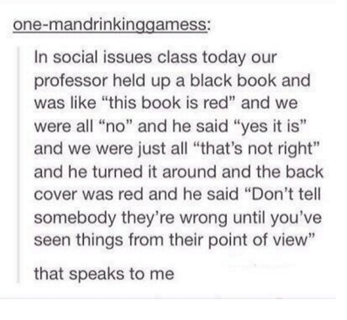 """Black Book: one-mandrinkin  ameSS  In social issues class today our  professor held up a black book and  was like """"this book is red"""" and we  were all """"no"""" and he said """"yes it is'  and we were just all """"that's not right""""  and he turned it around and the back  cover was red and he said """"Don't tell  somebody they're wrong until you've  seen things from their point of view""""  that speaks to me"""
