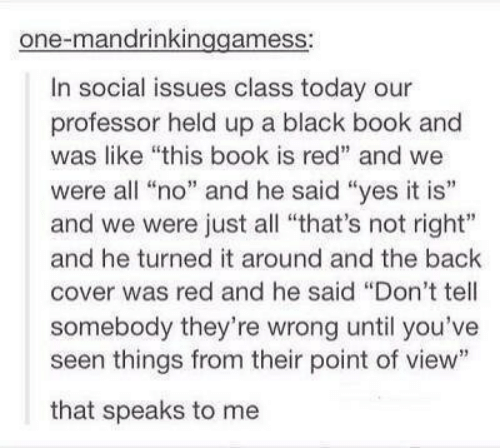 "Black, Book, and Today: one-mandrinkinggamess:  In social issues class today our  professor held up a black book and  was like ""this book is red"" and we  were all ""no"" and he said ""yes it is""  and we were just all ""that's not right""  and he turned it around and the back  cover was red and he said ""Don't tell  somebody they're wrong until you've  seen things from their point of view""  that speaks to me"