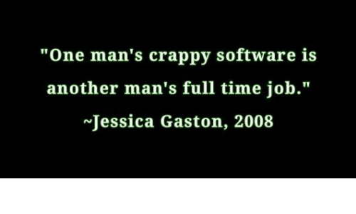"Time, Software, and Another: ""One man's crappy software is  another man's full time job.""  Jessica Gaston, 2008"
