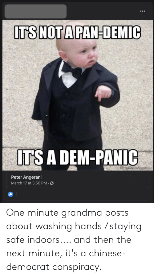 democrat: One minute grandma posts about washing hands / staying safe indoors.... and then the next minute, it's a chinese-democrat conspiracy.