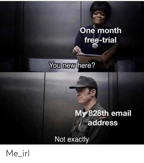 Email: One month  free-trial  You new here?  My 828th email  address  Not exactly Me_irl