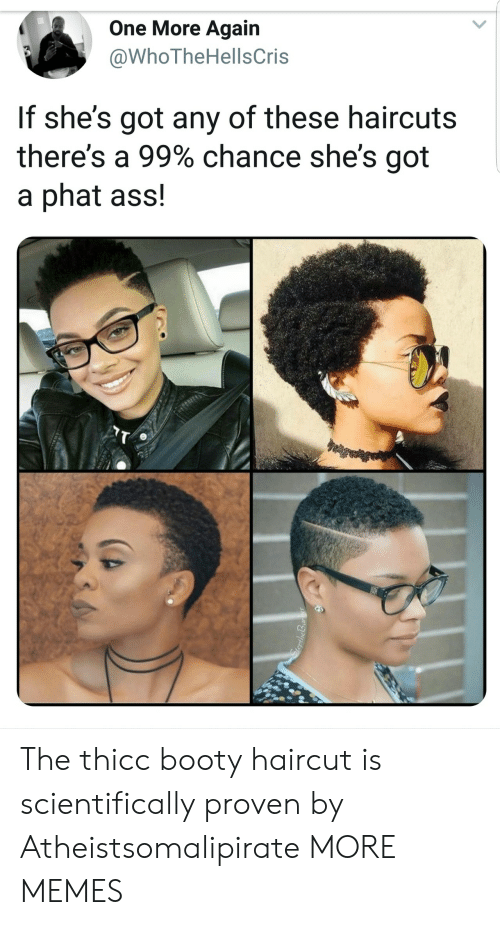 phat: One More Again  @WhoTheHellsCris  If she's got any of these haircuts  there's a 99% chance she's got  a phat ass! The thicc booty haircut is scientifically proven by Atheistsomalipirate MORE MEMES