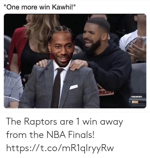 """NBA Finals: """"One more win Kawhi!""""  RE  @NBAMEMES The Raptors are 1 win away from the NBA Finals! https://t.co/mR1qIryyRw"""