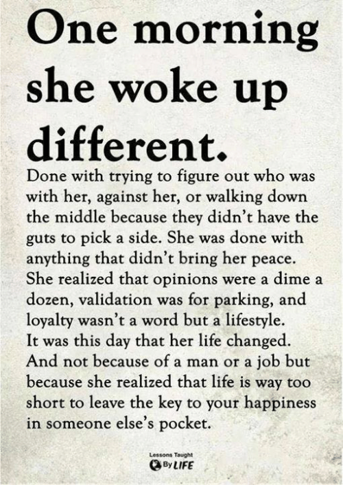 Life, Memes, and Lifestyle: One morning  she woke u  different.  Done with trying to figure out who was  with her, against her, or walking down  the middle because they didn't have the  guts to pick a side. She was done with  anything that didn't bring her peace.  She realized that opinions were a dime a  dozen, validation was for parking, and  loyalty wasn't a word but a lifestyle.  It was this day that her life changed.  And not because of a man or a job but  because she realized that life is way too  short to leave the key to your happines  in someone else's pocket  Lessons Taught  ByLIFE