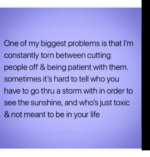 Life, Patient, and Torn: One of my biggest problems is that I'm  constantly torn between cutting  people off & being patient with them.  sometimes it's hard to tell who you  have to go thru a storm with in order to  see the sunshine, and who's just toxic  & not meant to be in your life