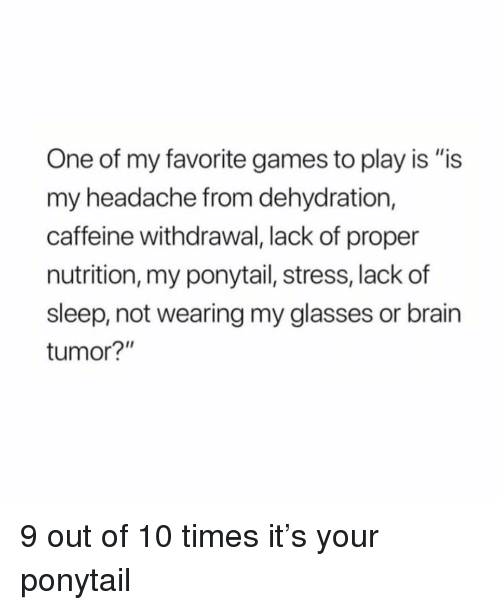 "Brain, Games, and Glasses: One of my favorite games to play is ""is  my headache from dehydration,  caffeine withdrawal, lack of proper  nutrition, my ponytail, stress, lack of  sleep, not wearing my glasses or brain  tumor?"" 9 out of 10 times it's your ponytail"