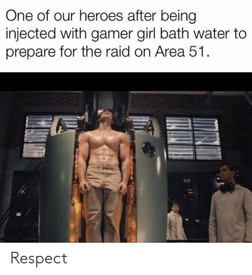 Respect, Girl, and Heroes: One of our heroes after being  injected with gamer girl bath water to  prepare for the raid on Area 51 Respect