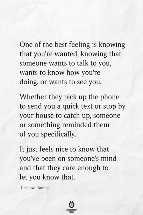 The Best Feeling: One of the best feeling is knowing  that you're wanted, knowing that  someone wants to talk to you,  wants to know how you're  doing, or wants to see you.  Whether they pick up the phone  to send you a quick text or stop by  your house to catch up, someone  or something reminded them  of you specifically  It just feels nice to know that  you've been on someone's mind  and that they care enough to  let you know that.  Unknown Author  RELATIONSHIP