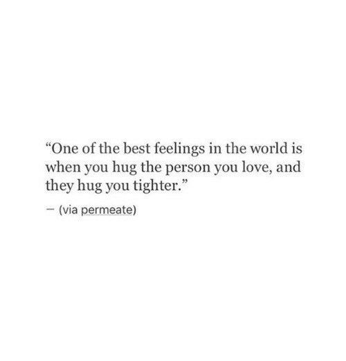 """Love, Best, and World: """"One of the best feelings in the world is  when you hug the person you love, and  they hug you tighter.""""  -(via permeate)"""