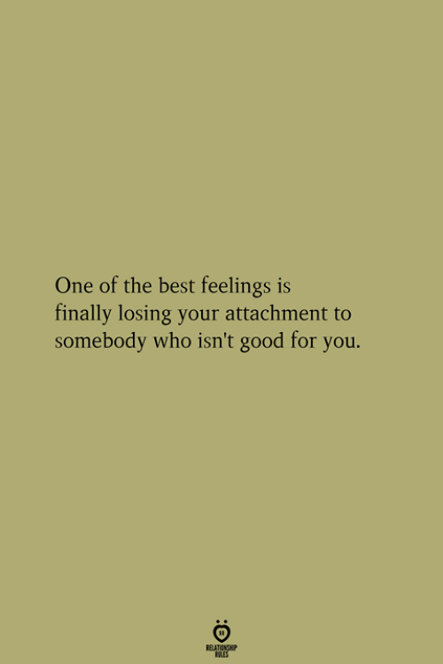 Attachment: One of the best feelings is  finally losing your attachment to  somebody who isn't good for you.