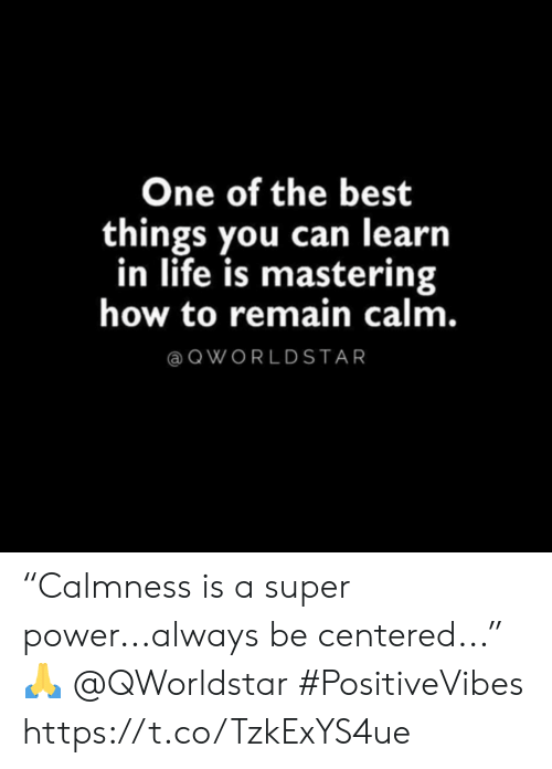 """Life, Best, and How To: One of the best  things you can learn  in life is mastering  how to remain calm.  QWORLDSTAR """"Calmness is a super power...always be centered..."""" 🙏 @QWorldstar #PositiveVibes https://t.co/TzkExYS4ue"""