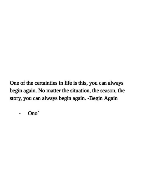 Life, Can, and One: One of the certainties in life is this, you can  always  begin again. No matter the situation, the season, the  always begin again. -Begin Again  story, you can  Ono