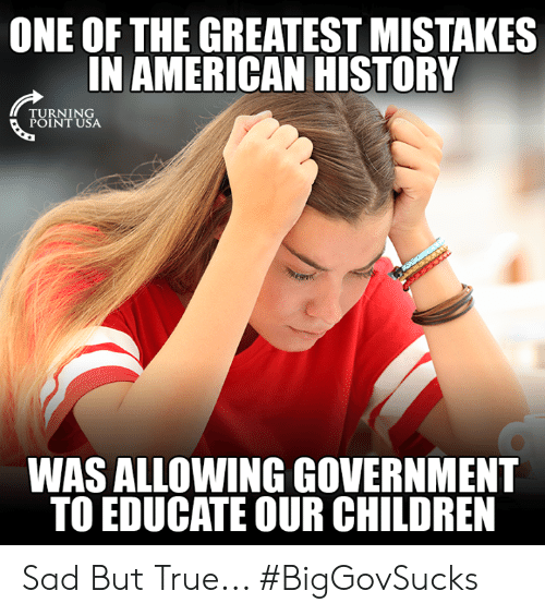 Sad But True: ONE OF THE GREATEST MISTAKES  IN AMERICAN HISTORY  RNIN  POINT USA  WAS ALLOWING GOVERNMENT  TO EDUCATE OUR CHILDREN Sad But True... #BigGovSucks