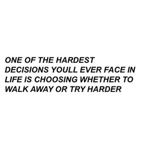 Try Harder: ONE OF THE HARDEST  DECISIONS YOULL EVER FACE IN  LIFE IS CHOOSING WHETHER TO  WALK AWAY OR TRY HARDER