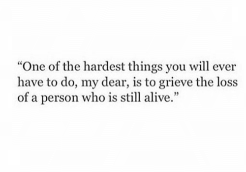 """The Loss: """"One of the hardest things you will ever  have to do, my dear, is to grieve the loss  of a person who is still alive."""""""