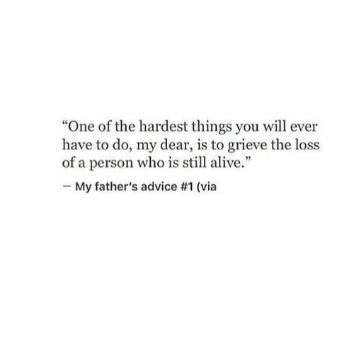 """The Loss: """"One of the hardest things you will ever  have to do, my dear, is to grieve the loss  of a person who is still alive.""""  -My father's advice #1 (via"""