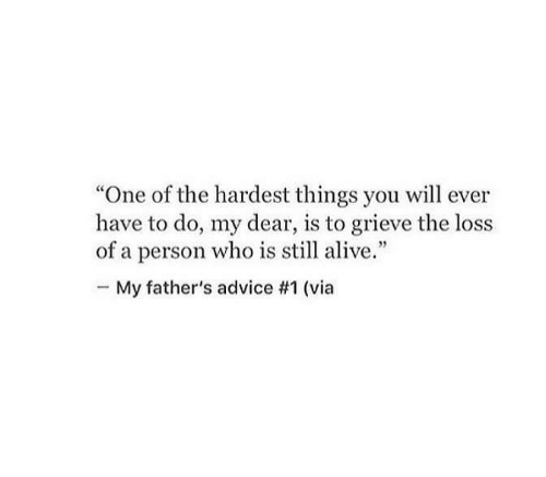 "Advice, Alive, and Who: ""One of the hardest things you will ever  have to do, my dear, is to grieve the loss  of a person who is still alive.""  My father's advice #1 (via"