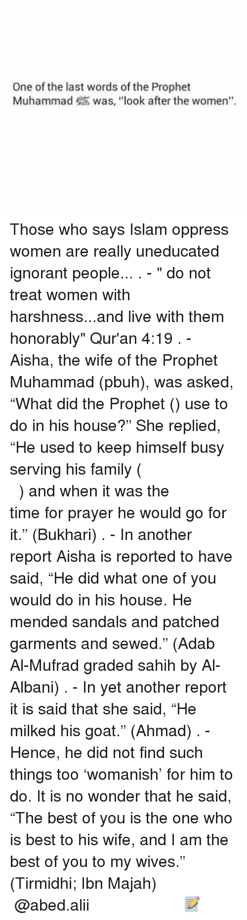 """The Prophet: One of the last words of the Prophet  Muhammad was, """"look after the women"""". Those who says Islam oppress women are really uneducated ignorant people... . - """" do not treat women with harshness...and live with them honorably"""" Qur'an 4:19 . - Aisha, the wife of the Prophet Muhammad (pbuh), was asked, """"What did the Prophet (ﷺ) use to do in his house?"""" She replied, """"He used to keep himself busy serving his family (كَانَ يَكُونُ فِي مِهْنَةِ أَهْلِهِ) and when it was the time for prayer he would go for it."""" (Bukhari) . - In another report Aisha is reported to have said, """"He did what one of you would do in his house. He mended sandals and patched garments and sewed."""" (Adab Al-Mufrad graded sahih by Al-Albani) . - In yet another report it is said that she said, """"He milked his goat."""" (Ahmad) . - Hence, he did not find such things too 'womanish' for him to do. It is no wonder that he said, """"The best of you is the one who is best to his wife, and I am the best of you to my wives."""" (Tirmidhi; Ibn Majah) ▃▃▃▃▃▃▃▃▃▃▃▃▃▃▃▃▃▃▃▃ @abed.alii 📝"""