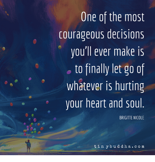 Heart, Courageous, and Decisions: One of the most  courageous decisions  vou'll ever make is  o to finally let go of  whatever is hurting  your heart and sou  BRIGITTE NICOLE  tin ybuddha.co m
