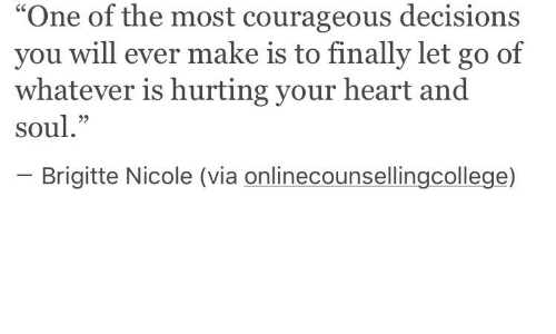 "nicole: One of the most courageous decisions  you will ever make is to finally let go of  whatever is hurting your heart and  soul.""  C6  95  Brigitte Nicole (via onlinecounsellingcollege)"
