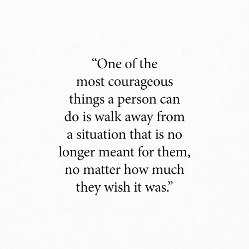 "Situation: ""One of the  most courageous  things a person can  do is walk away from  a situation that is no  longer meant for them,  no matter how much  they wish it was."