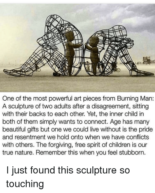 So Touching: One of the most powerful art pieces from Burning Man:  A sculpture of two adults after a disagreement, sitting  with their backs to each other. Yet, the inner child in  both of them simply wants to connect. Age has many  beautiful gifts but one we could live without is the pride  and resentment we hold onto when we have conflicts  with others. The forgiving, free spirit of children is our  true nature. Remember this when you feel stubborn I just found this sculpture so touching