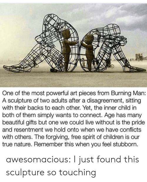 So Touching: One of the most powerful art pieces from Burning Man:  A sculpture of two adults after a disagreement, sitting  with their backs to each other. Yet, the inner child in  both of them simply wants to connect. Age has many  beautiful gifts but one we could live without is the pride  and resentment we hold onto when we have conflicts  with others. The forgiving, free spirit of children is our  true nature. Remember this when you feel stubborn awesomacious:  I just found this sculpture so touching