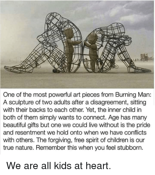 both of them: One of the most powerful art pieces from Burning Man:  A sculpture of two adults after a disagreement, sitting  with their backs to each other. Yet, the inner child in  both of them simply wants to connect. Age has many  beautiful gifts but one we could live without is the pride  and resentment we hold onto when we have conflicts  with others. The forgiving, free spirit of children is our  true nature. Remember this when you feel stubborn. We are all kids at heart.