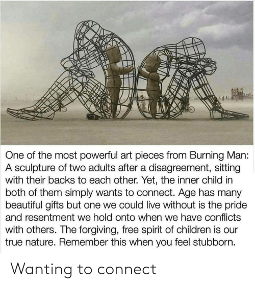 both of them: One of the most powerful art pieces from Burning Man:  A sculpture of two adults after a disagreement, sitting  with their backs to each other. Yet, the inner child in  both of them simply wants to connect. Age has many  beautiful gifts but one we could live without is the pride  and resentment we hold onto when we have conflicts  with others. The forgiving, free spirit of children is our  true nature. Remember this when you feel stubborn. Wanting to connect